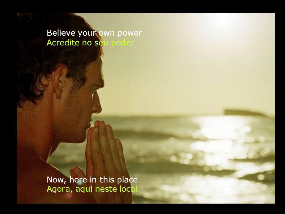 Believe your own power Agora, aqui neste local Acredite no seu poder Now, here in this place