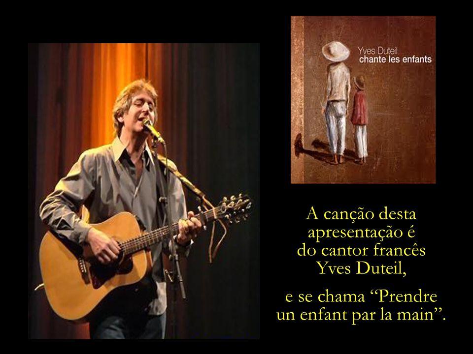 A canção desta apresentação é do cantor francês Yves Duteil, e se chama Prendre un enfant par la main.