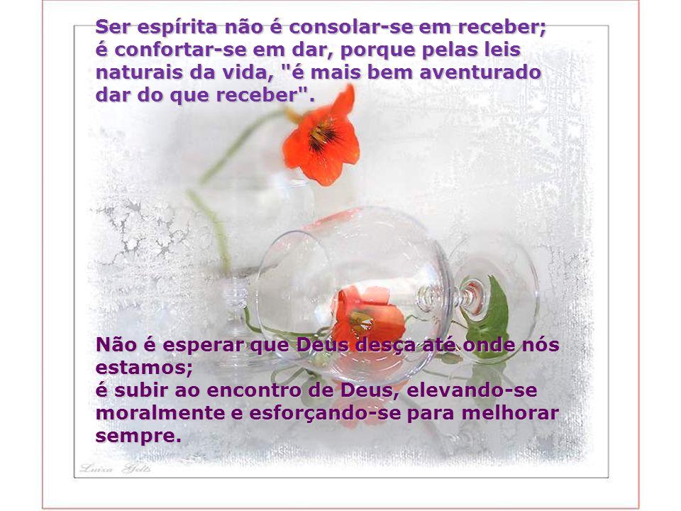 Ser espírita não é consolar-se em receber; é confortar-se em dar, porque pelas leis naturais da vida, é mais bem aventurado dar do que receber .
