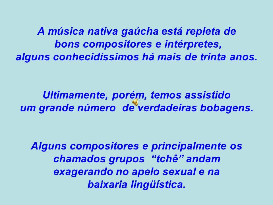 A música nativa gaúcha está repleta de bons compositores e intérpretes, alguns conhecidíssimos há mais de trinta anos.