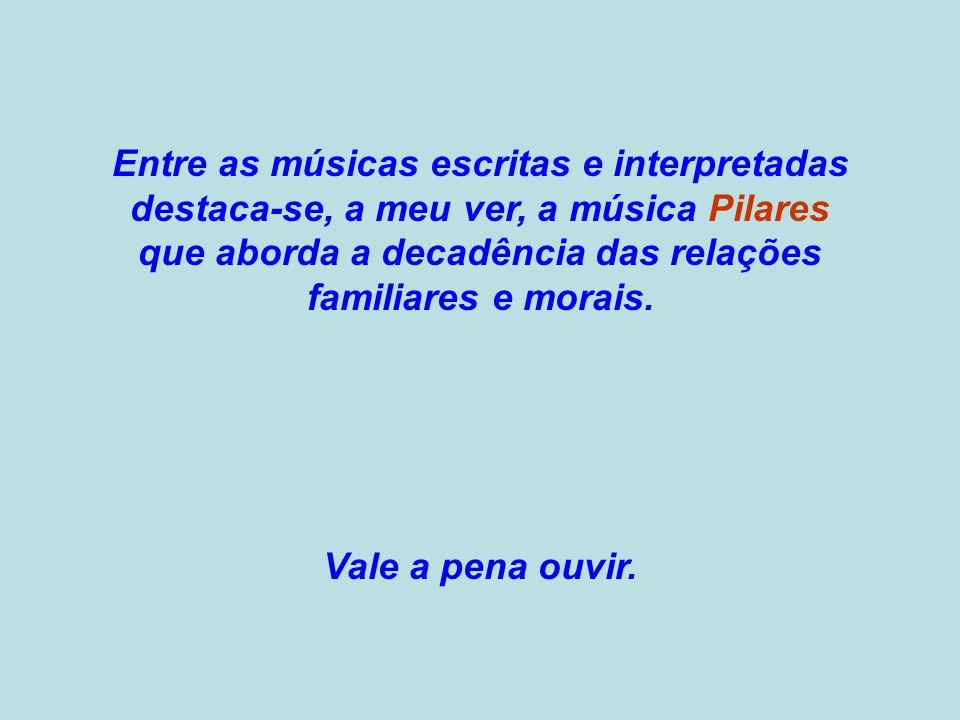 Entre as músicas escritas e interpretadas destaca-se, a meu ver, a música Pilares que aborda a decadência das relações familiares e morais.