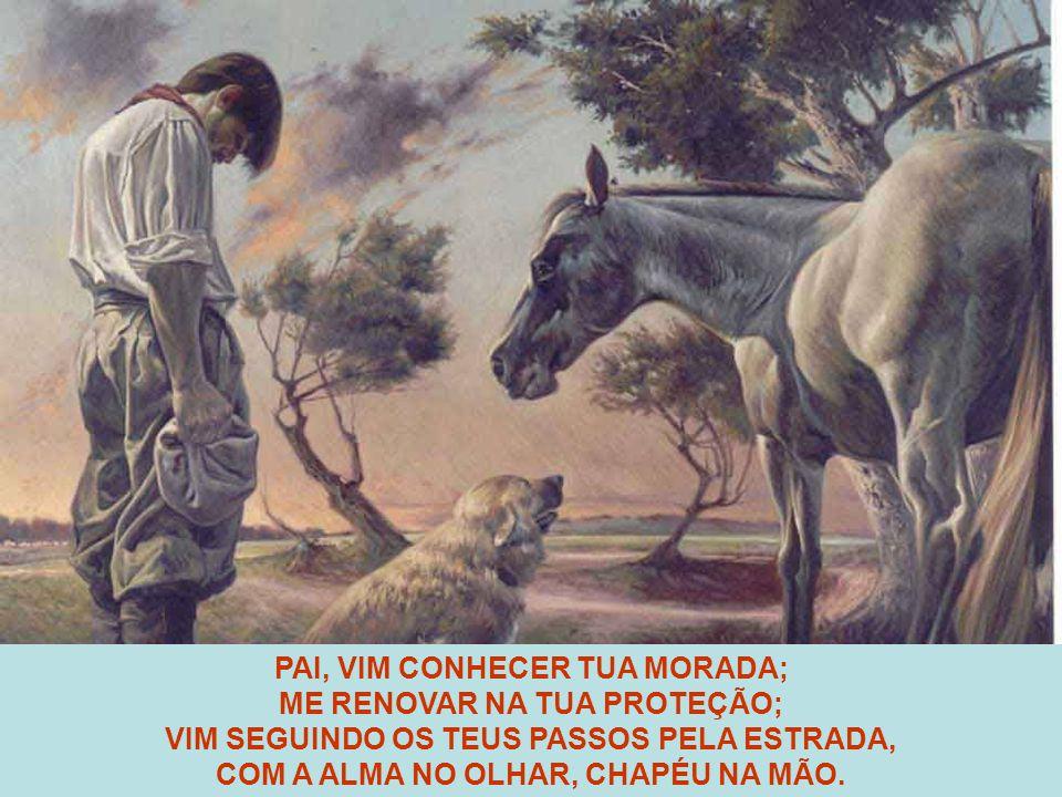 PAI, VIM CONHECER TUA MORADA; ME RENOVAR NA TUA PROTEÇÃO; VIM SEGUINDO OS TEUS PASSOS PELA ESTRADA, COM A ALMA NO OLHAR, CHAPÉU NA MÃO.