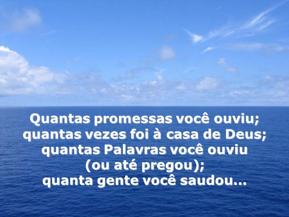 Quantas promessas você ouviu; quantas vezes foi à casa de Deus; quantas Palavras você ouviu (ou até pregou); quanta gente você saudou...
