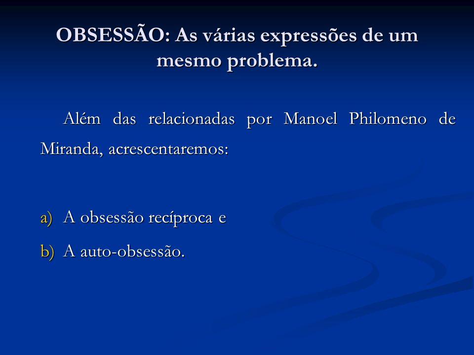 OBSESSÃO: As várias expressões de um mesmo problema. Além das relacionadas por Manoel Philomeno de Miranda, acrescentaremos: a)A obsessão recíproca e