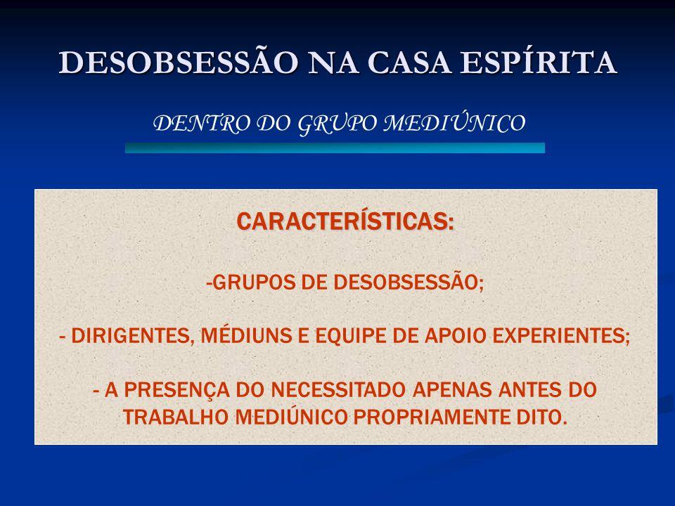 DESOBSESSÃO NA CASA ESPÍRITA DENTRO DO GRUPO MEDIÚNICO CARACTERÍSTICAS: -GRUPOS DE DESOBSESSÃO; - DIRIGENTES, MÉDIUNS E EQUIPE DE APOIO EXPERIENTES; -