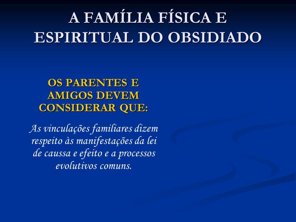 A FAMÍLIA FÍSICA E ESPIRITUAL DO OBSIDIADO OS PARENTES E AMIGOS DEVEM CONSIDERAR QUE: As vinculações familiares dizem respeito às manifestações da lei