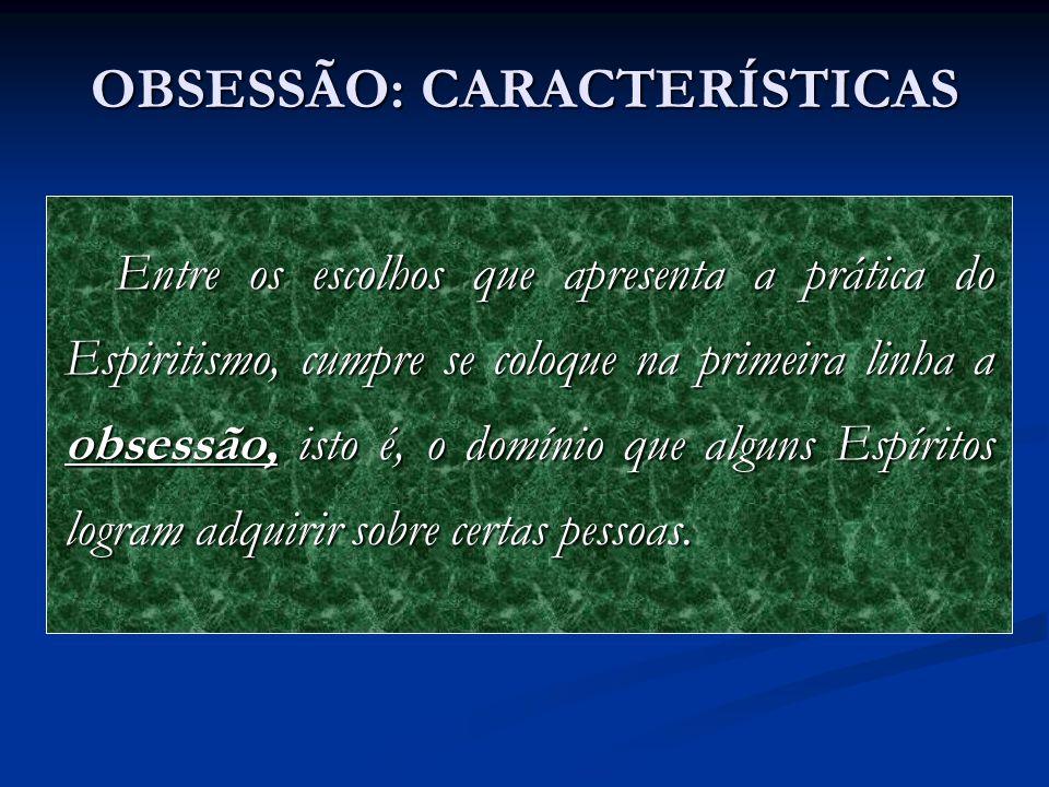 OBSESSÃO: CARACTERÍSTICAS A obsessão apresenta caracteres diversos, que é preciso distinguir e que resultam do grau do constrangimento e da natureza dos efeitos que produz.