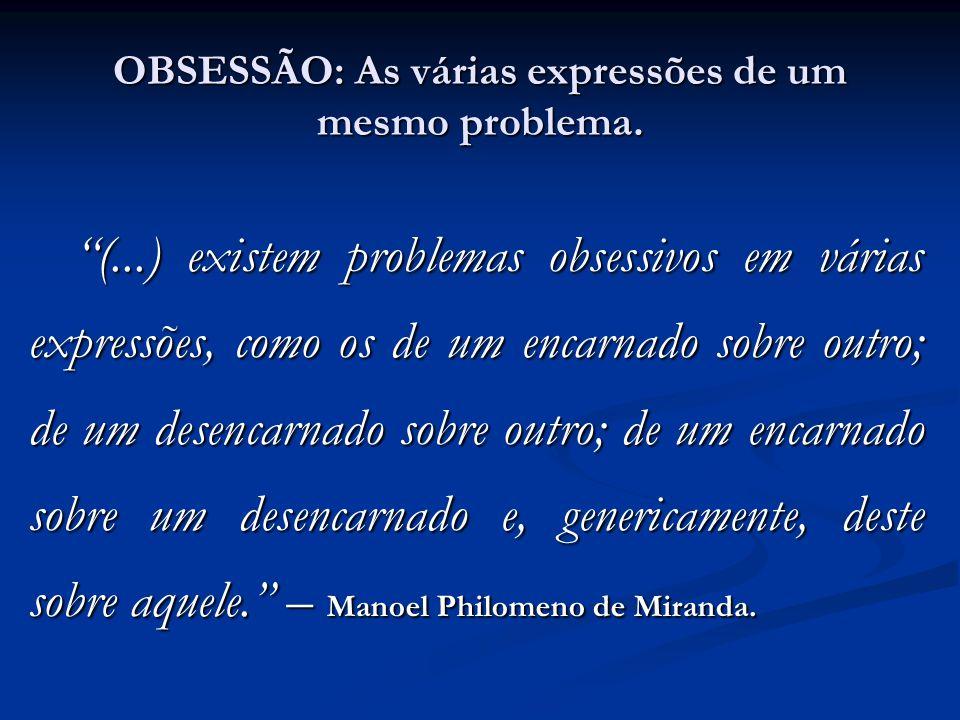 OBSESSÃO: As várias expressões de um mesmo problema. (...) existem problemas obsessivos em várias expressões, como os de um encarnado sobre outro; de