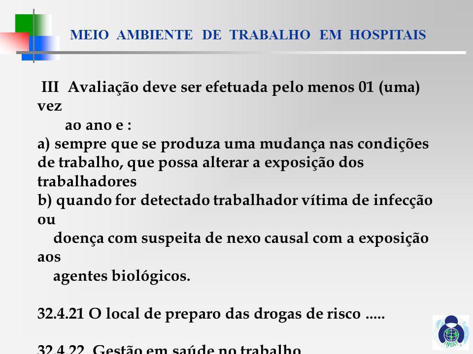 MEIO AMBIENTE DE TRABALHO EM HOSPITAIS 32.4.22.1 O PCMSO, além do previsto na NR 7, deve contemplar ainda : a) avaliação dos riscos biológicos b) localização das áreas de risco elevado segundo os parâmetros do Anexo I c) identificação nominal dos trabalhadores expostos aos agentes biológicos classificados nos grupos 3 e 4, do anexo I d) vigilância médica dos trabalhadores expostos e) programa de vacinação