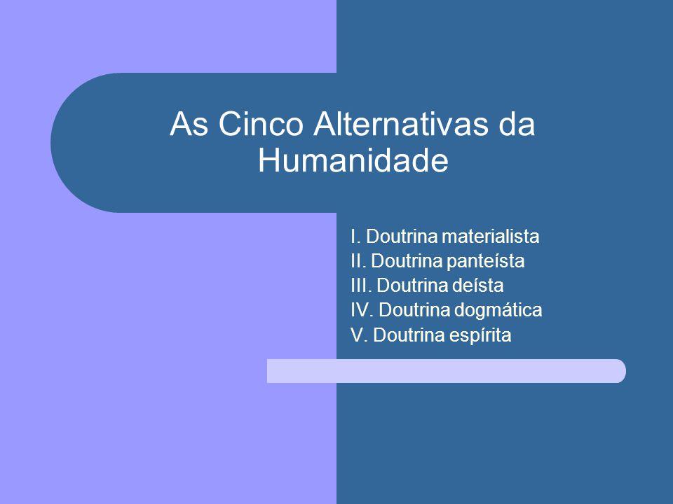 As Cinco Alternativas da Humanidade I. Doutrina materialista II. Doutrina panteísta III. Doutrina deísta IV. Doutrina dogmática V. Doutrina espírita