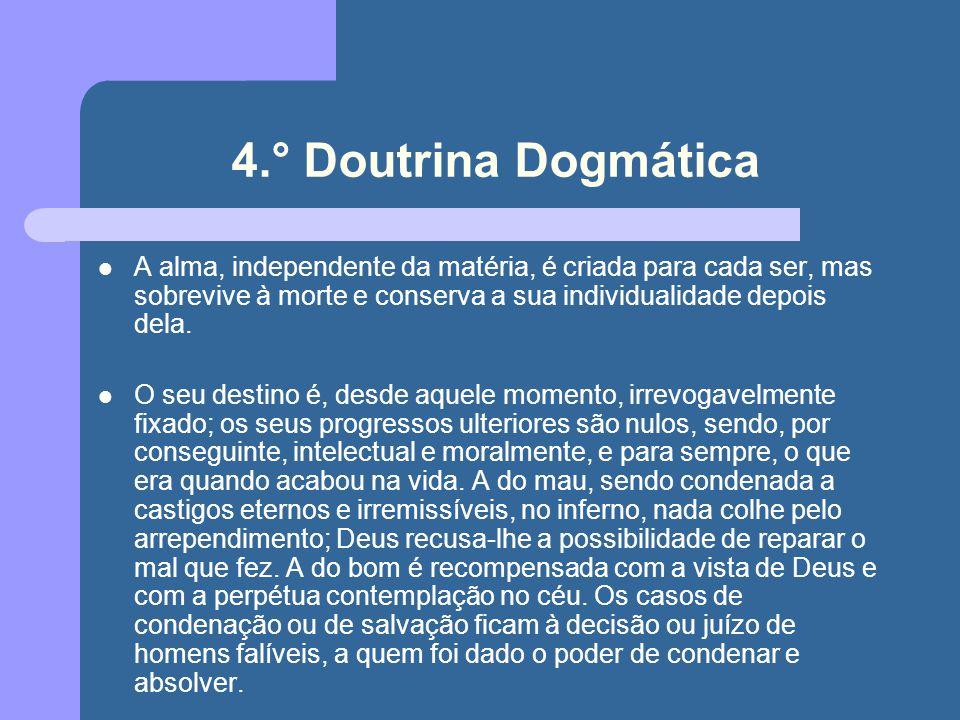 4.° Doutrina Dogmática A alma, independente da matéria, é criada para cada ser, mas sobrevive à morte e conserva a sua individualidade depois dela. O