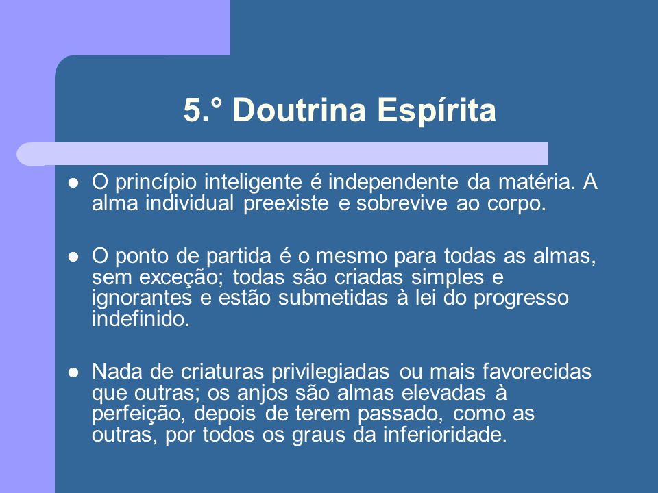 5.° Doutrina Espírita O princípio inteligente é independente da matéria. A alma individual preexiste e sobrevive ao corpo. O ponto de partida é o mesm