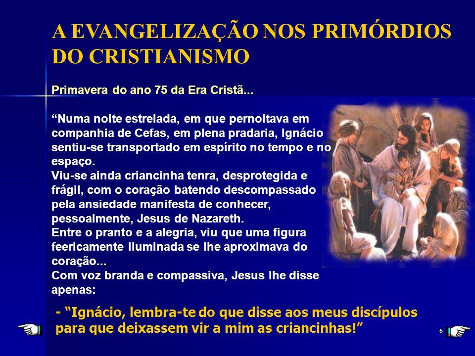 6 A EVANGELIZAÇÃO NOS PRIMÓRDIOS DO CRISTIANISMO - Ignácio, lembra-te do que disse aos meus discípulos para que deixassem vir a mim as criancinhas.