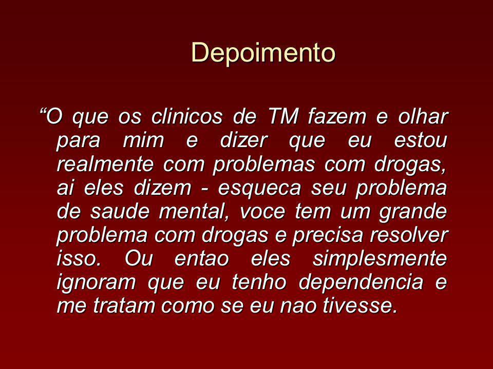 Depoimento O que os clinicos de TM fazem e olhar para mim e dizer que eu estou realmente com problemas com drogas, ai eles dizem - esqueca seu problema de saude mental, voce tem um grande problema com drogas e precisa resolver isso.