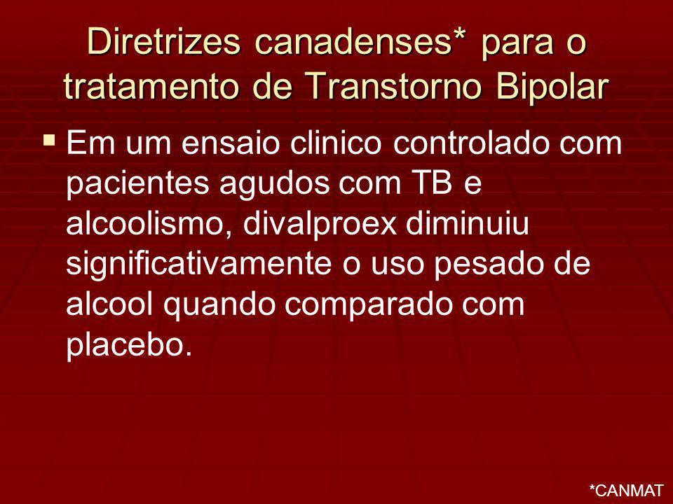 Diretrizes canadenses* para o tratamento de Transtorno Bipolar Em um ensaio clinico controlado com pacientes agudos com TB e alcoolismo, divalproex diminuiu significativamente o uso pesado de alcool quando comparado com placebo.
