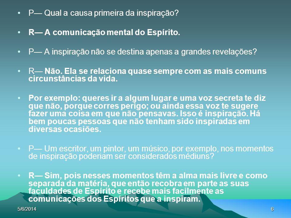 5/6/20146 P Qual a causa primeira da inspiração? R A comunicação mental do Espírito. P A inspiração não se destina apenas a grandes revelações? R Não.