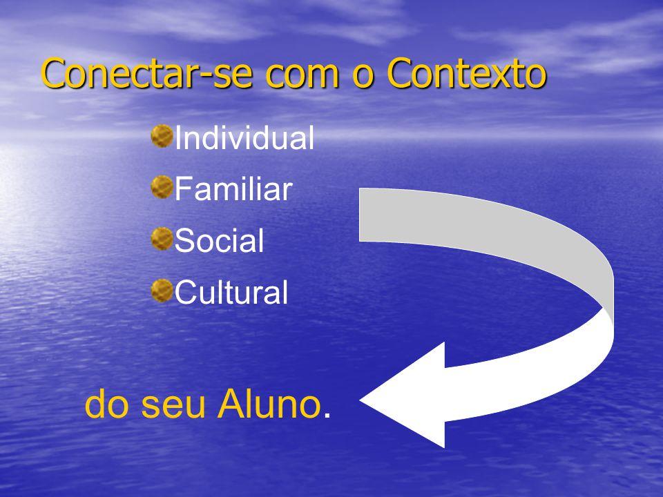 Conectar-se com o Contexto Individual Familiar Social Cultural do seu Aluno.