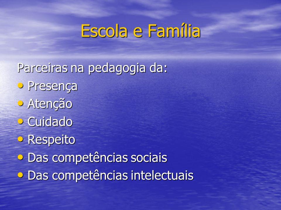 Escola e Família Parceiras na pedagogia da: Presença Presença Atenção Atenção Cuidado Cuidado Respeito Respeito Das competências sociais Das competênc