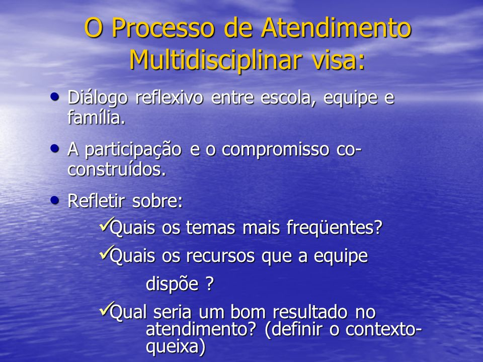 O Processo de Atendimento Multidisciplinar visa: Diálogo reflexivo entre escola, equipe e família. Diálogo reflexivo entre escola, equipe e família. A