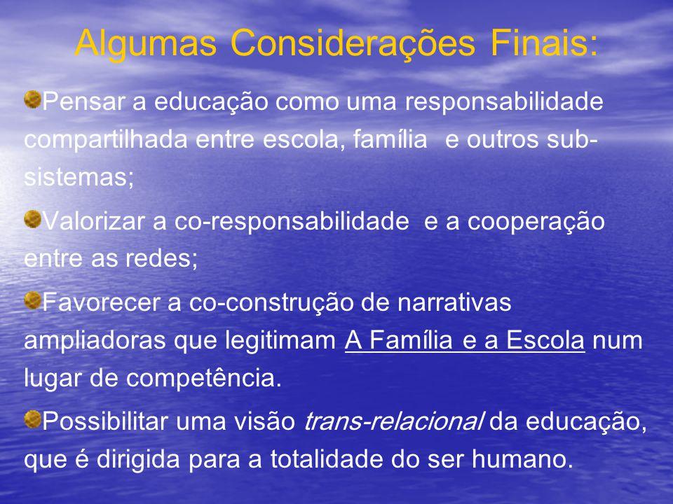 Algumas Considerações Finais: Pensar a educação como uma responsabilidade compartilhada entre escola, família e outros sub- sistemas; Valorizar a co-r