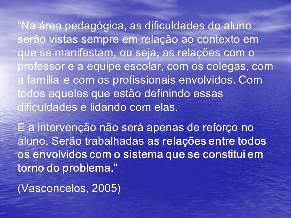 Na área pedagógica, as dificuldades do aluno serão vistas sempre em relação ao contexto em que se manifestam, ou seja, as relações com o professor e a