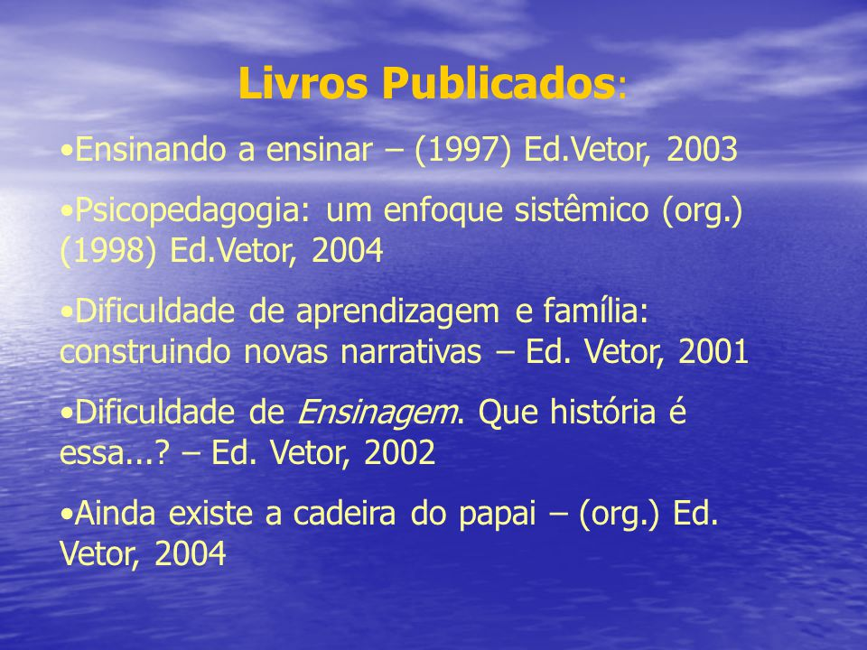 Livros Publicados : Ensinando a ensinar – (1997) Ed.Vetor, 2003 Psicopedagogia: um enfoque sistêmico (org.) (1998) Ed.Vetor, 2004 Dificuldade de apren