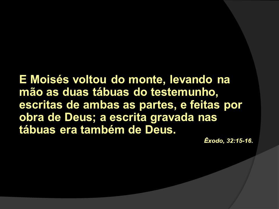 E Moisés voltou do monte, levando na mão as duas tábuas do testemunho, escritas de ambas as partes, e feitas por obra de Deus; a escrita gravada nas t
