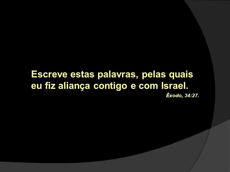 Escreve estas palavras, pelas quais eu fiz aliança contigo e com Israel. Êxodo, 34:27.