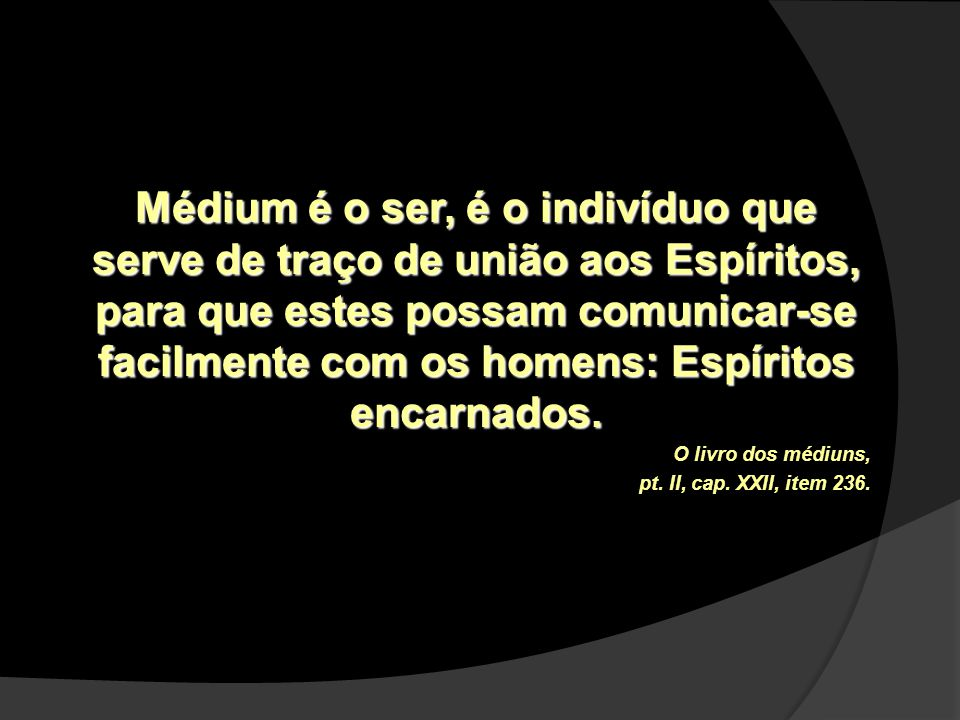 Médium é o ser, é o indivíduo que serve de traço de união aos Espíritos, para que estes possam comunicar-se facilmente com os homens: Espíritos encarn
