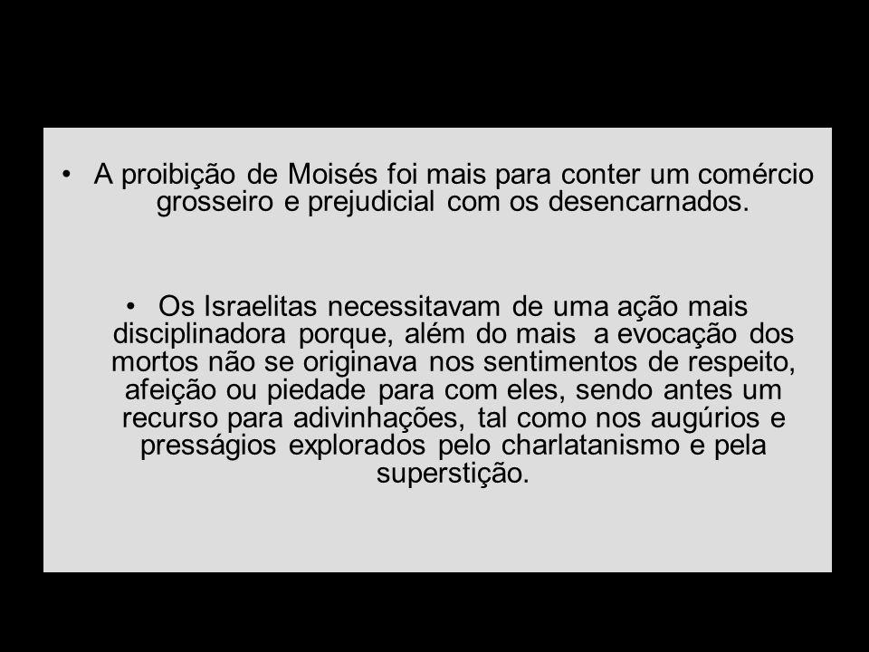 A proibição de Moisés foi mais para conter um comércio grosseiro e prejudicial com os desencarnados. Os Israelitas necessitavam de uma ação mais disci