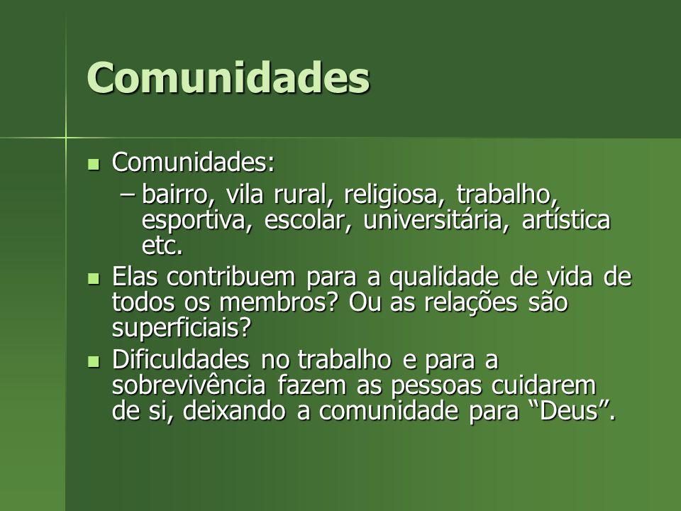 Comunidades Comunidades: Comunidades: –bairro, vila rural, religiosa, trabalho, esportiva, escolar, universitária, artística etc. Elas contribuem para