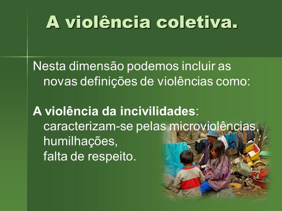 A violência coletiva. Nesta dimensão podemos incluir as novas definições de violências como: A violência da incivilidades: caracterizam-se pelas micro