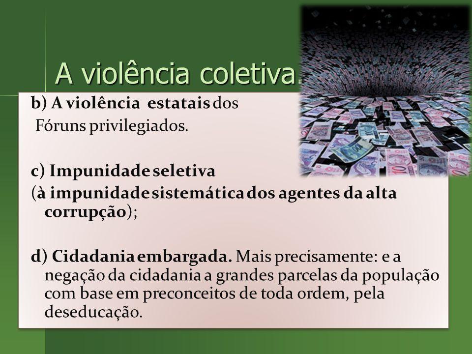 A violência coletiva.b) A violência estatais dos Fóruns privilegiados.