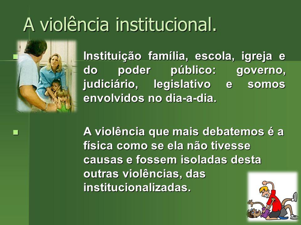 A violência institucional. Instituição família, escola, igreja e do poder público: governo, judiciário, legislativo e somos envolvidos no dia-a-dia. I