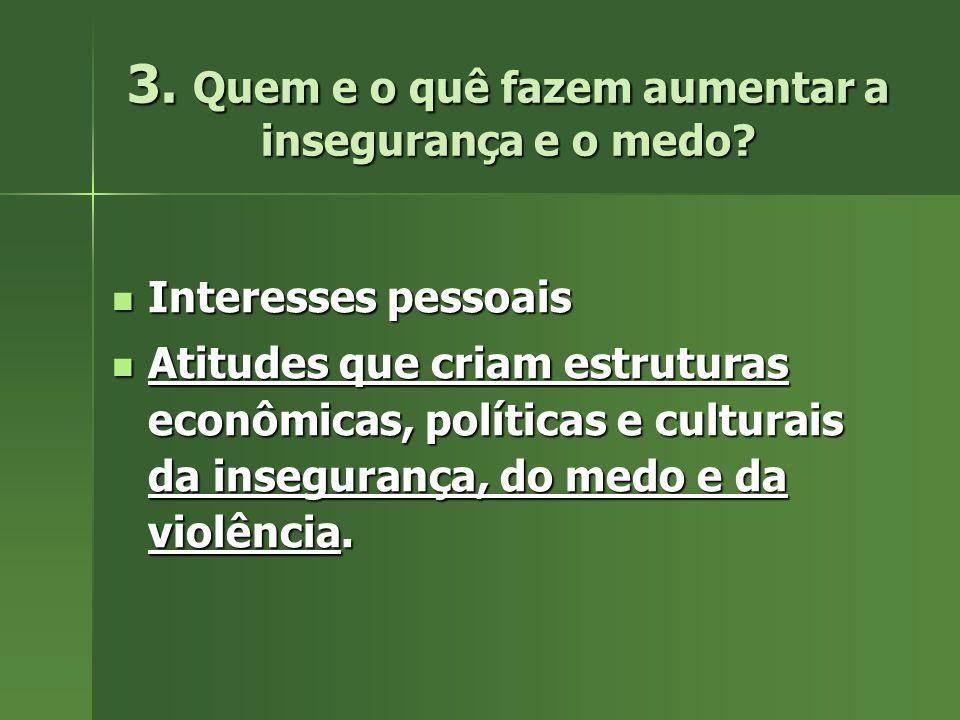 3. Quem e o quê fazem aumentar a insegurança e o medo? Interesses pessoais Interesses pessoais Atitudes que criam estruturas econômicas, políticas e c