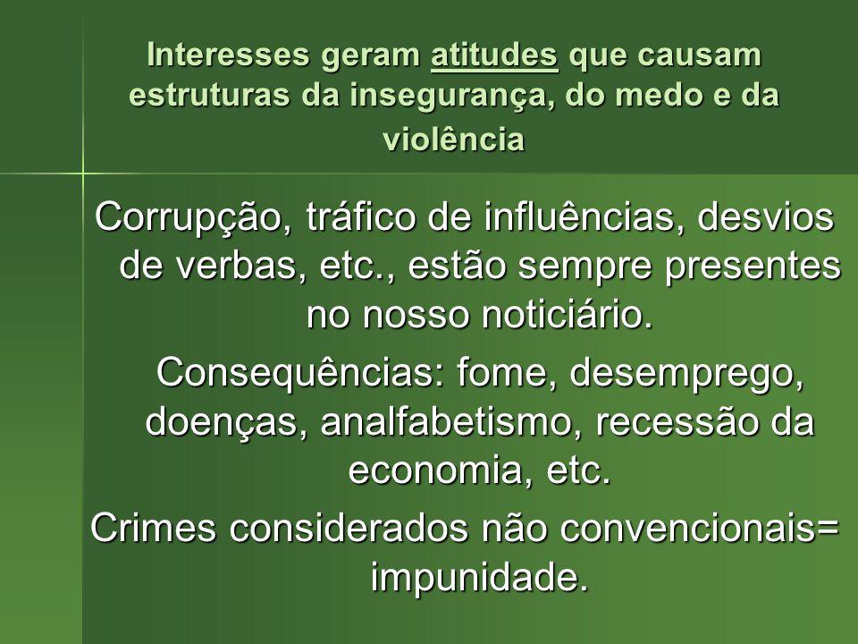 Interesses geram atitudes que causam estruturas da insegurança, do medo e da violência Corrupção, tráfico de influências, desvios de verbas, etc., estão sempre presentes no nosso noticiário.