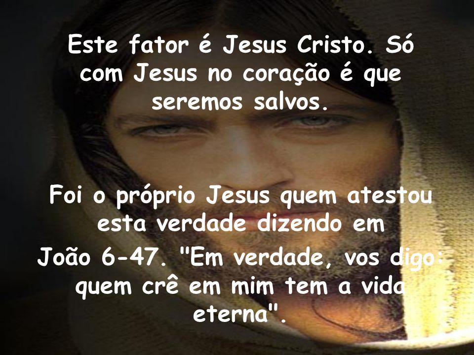 Este fator é Jesus Cristo. Só com Jesus no coração é que seremos salvos. Foi o próprio Jesus quem atestou esta verdade dizendo em João 6-47.
