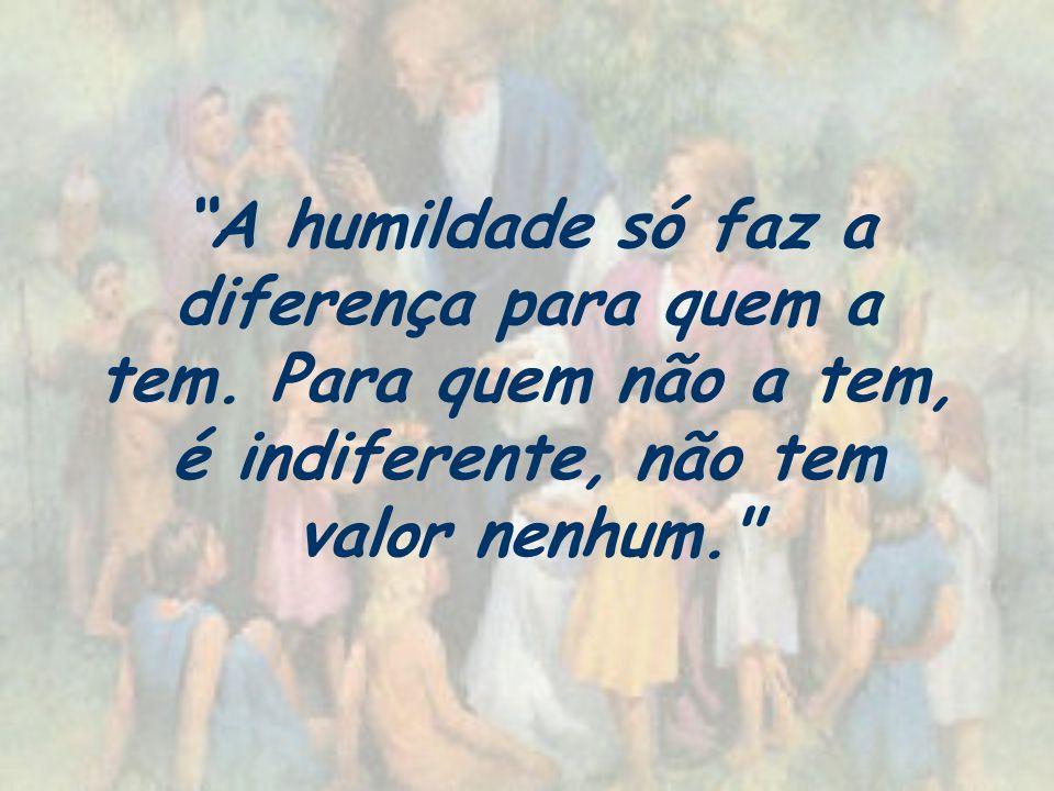 A humildade só faz a diferença para quem a tem. Para quem não a tem, é indiferente, não tem valor nenhum.