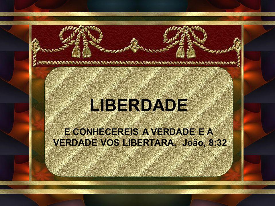 LIBERDADE E CONHECEREIS A VERDADE E A VERDADE VOS LIBERTARA. João, 8:32