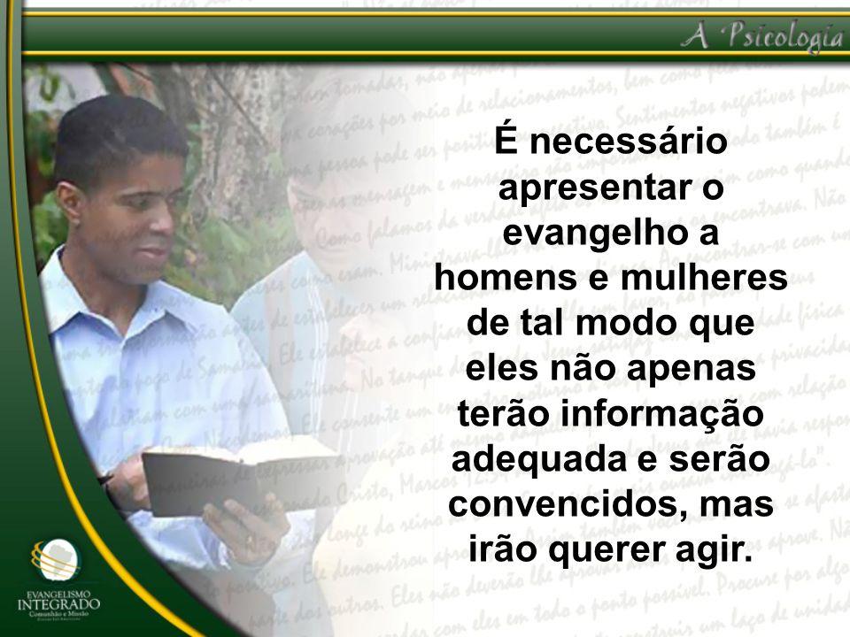 É necessário apresentar o evangelho a homens e mulheres de tal modo que eles não apenas terão informação adequada e serão convencidos, mas irão querer agir.