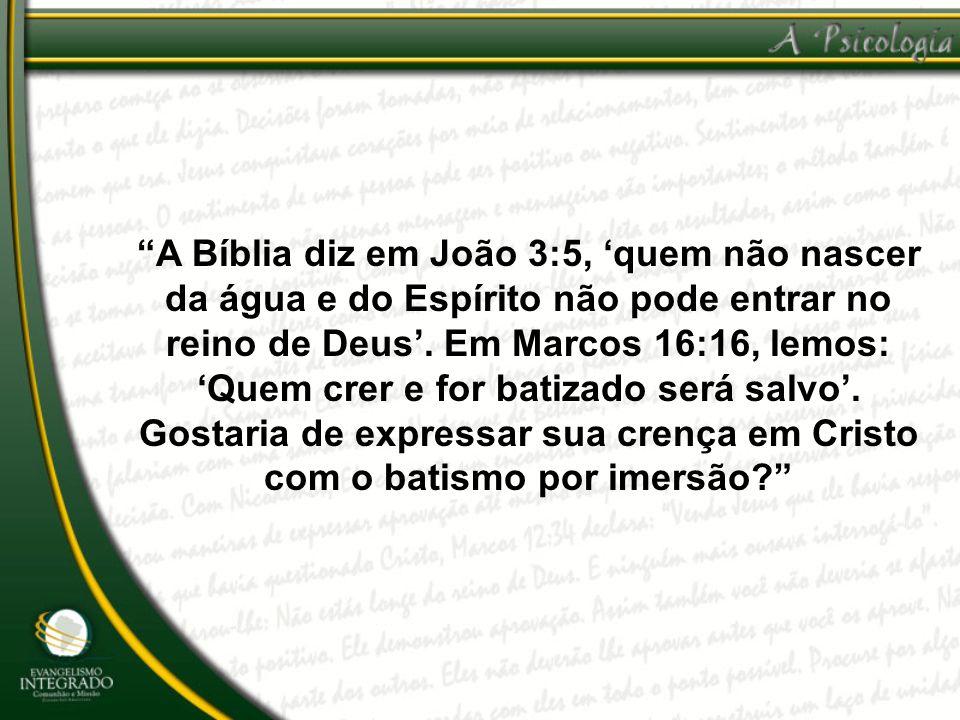 A Bíblia diz em João 3:5, quem não nascer da água e do Espírito não pode entrar no reino de Deus. Em Marcos 16:16, lemos: Quem crer e for batizado ser