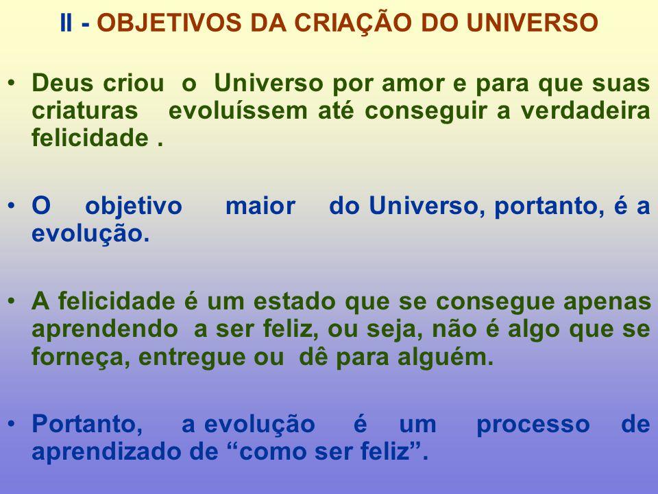 II - OBJETIVOS DA CRIAÇÃO DO UNIVERSO Deus criou o Universo por amor e para que suas criaturas evoluíssem até conseguir a verdadeira felicidade.
