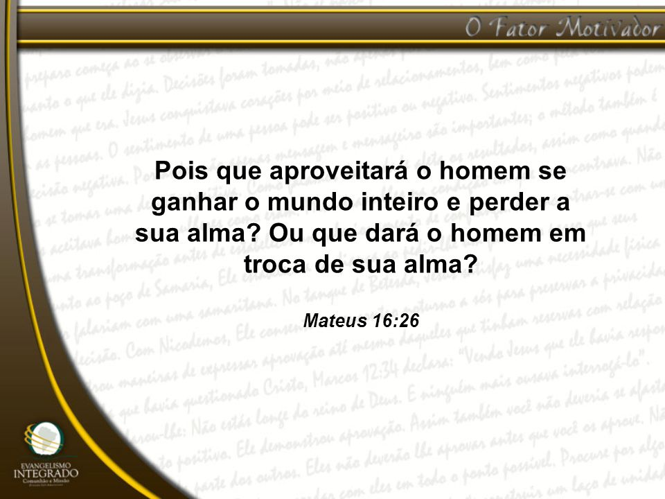 Pois que aproveitará o homem se ganhar o mundo inteiro e perder a sua alma? Ou que dará o homem em troca de sua alma? Mateus 16:26
