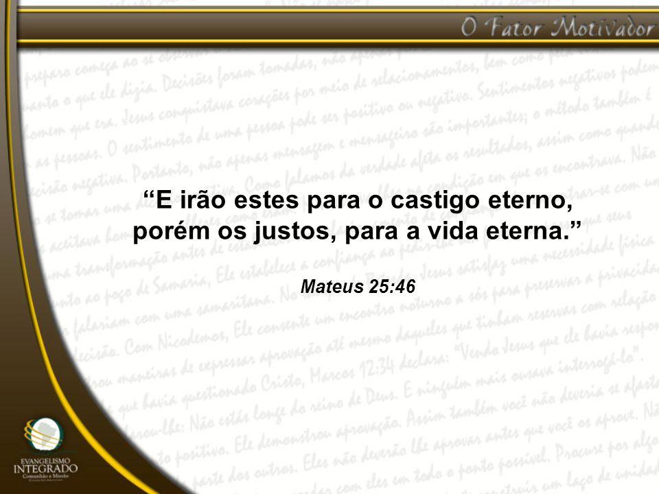 E irão estes para o castigo eterno, porém os justos, para a vida eterna. Mateus 25:46