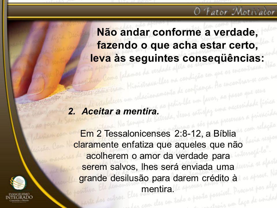Não andar conforme a verdade, fazendo o que acha estar certo, leva às seguintes conseqüências: 2.Aceitar a mentira. Em 2 Tessalonicenses 2:8-12, a Bíb