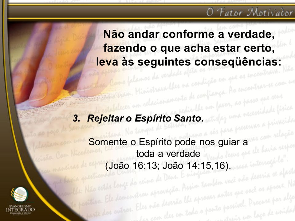 Não andar conforme a verdade, fazendo o que acha estar certo, leva às seguintes conseqüências: 3.Rejeitar o Espírito Santo. Somente o Espírito pode no