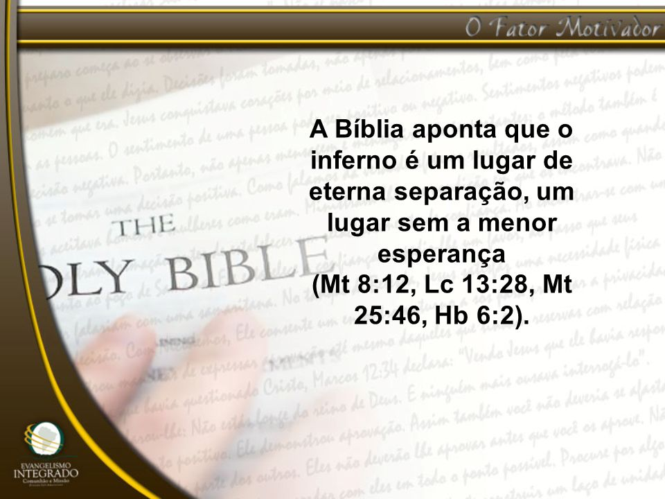 A Bíblia aponta que o inferno é um lugar de eterna separação, um lugar sem a menor esperança (Mt 8:12, Lc 13:28, Mt 25:46, Hb 6:2).