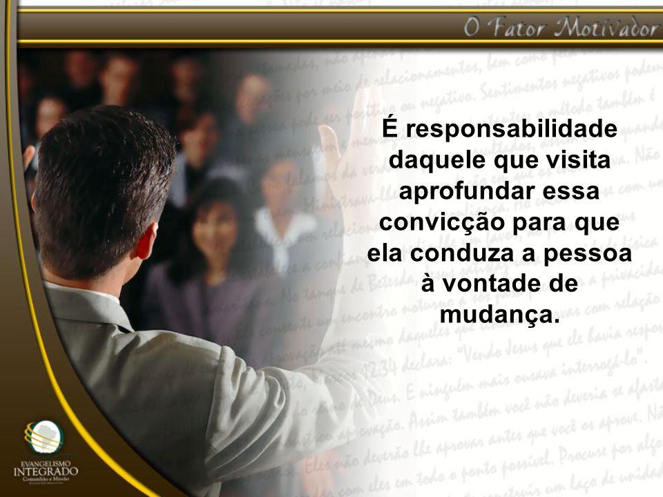 É responsabilidade daquele que visita aprofundar essa convicção para que ela conduza a pessoa à vontade de mudança.