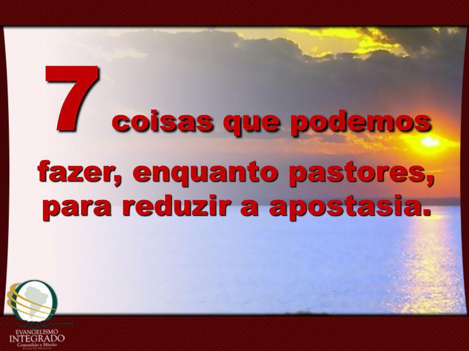 7 coisas que podemos fazer, enquanto pastores, para reduzir a apostasia.