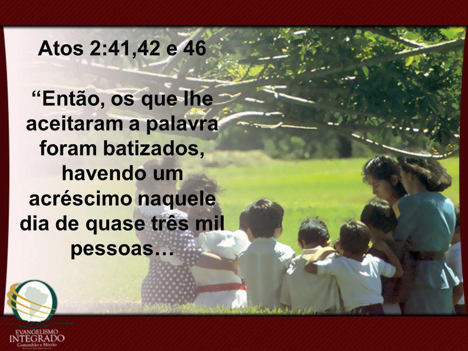Atos 2:41,42 e 46 Então, os que lhe aceitaram a palavra foram batizados, havendo um acréscimo naquele dia de quase três mil pessoas…